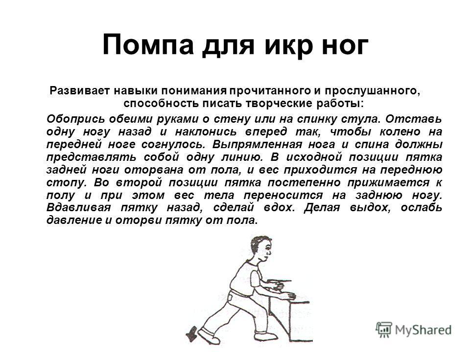 Помпа для икр ног Развивает навыки понимания прочитанного и прослушанного, способность писать творческие работы: Обопрись обеими руками о стену или на спинку стула. Отставь одну ногу назад и наклонись вперед так, чтобы колено на передней ноге согнуло