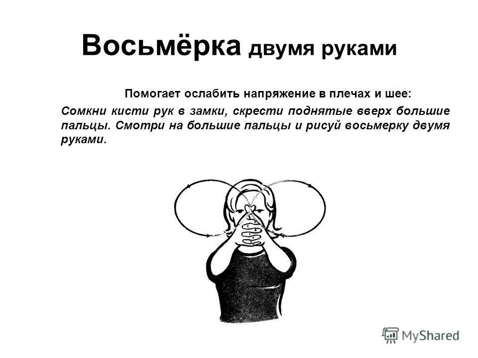 Восьмёрка двумя руками Помогает ослабить напряжение в плечах и шее: Сомкни кисти рук в замки, скрести поднятые вверх большие пальцы. Смотри на большие пальцы и рисуй восьмерку двумя руками.