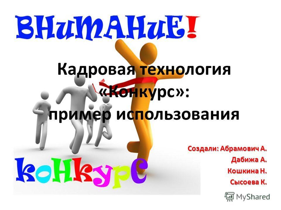 Кадровая технология «Конкурс»: пример использования Создали: Абрамович А. Дабижа А. Кошкина Н. Сысоева К.