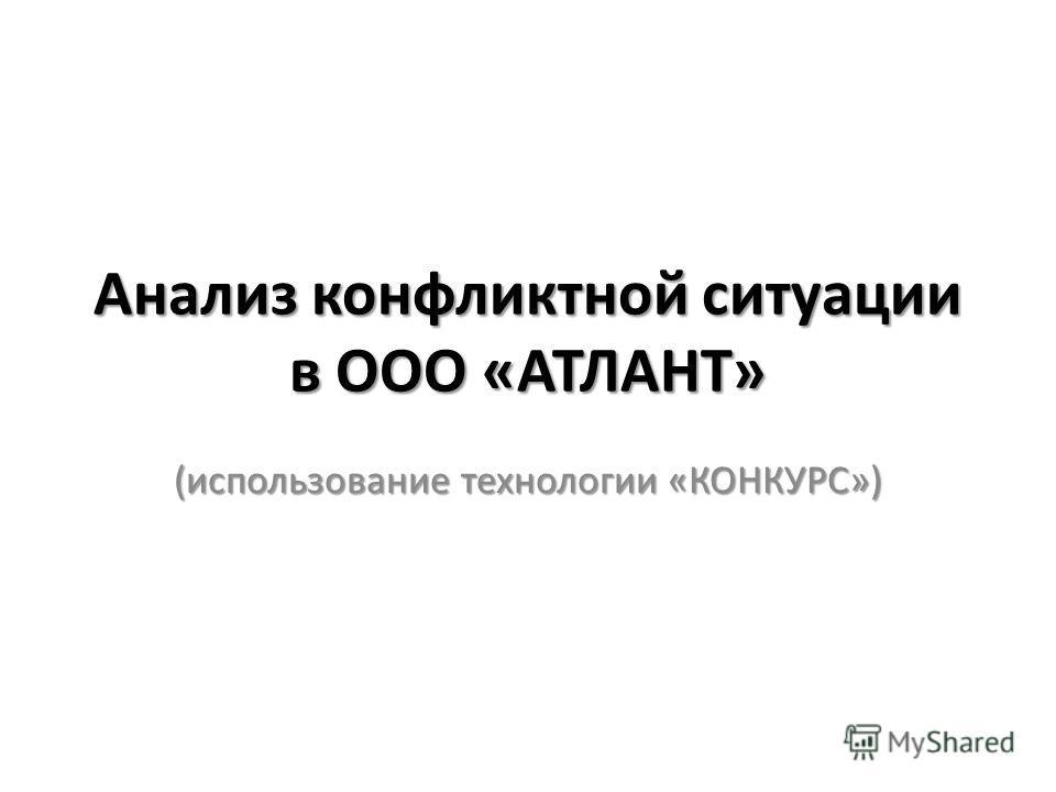 Анализ конфликтной ситуации в ООО «АТЛАНТ» (использование технологии «КОНКУРС»)