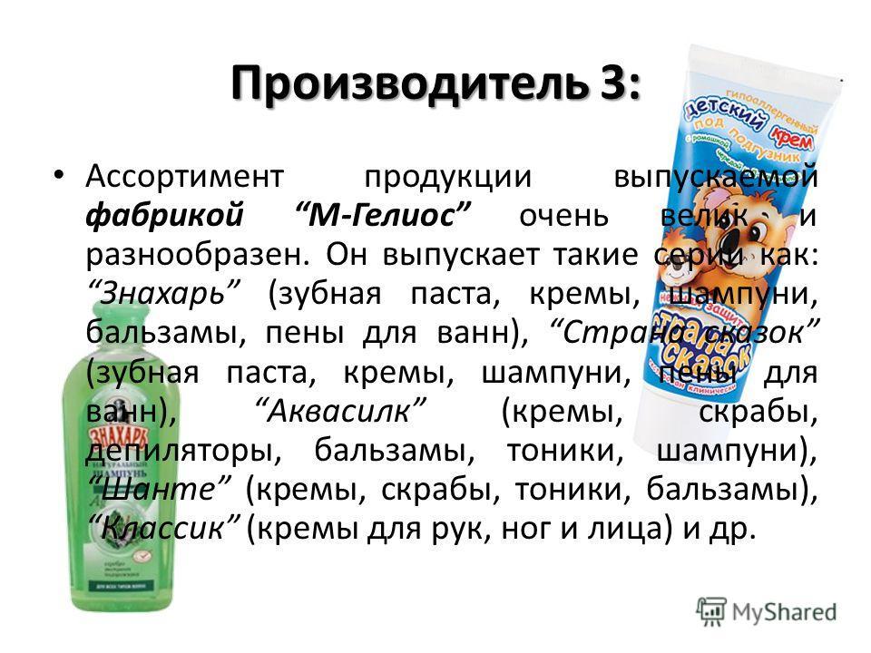 Производитель 3: Ассортимент продукции выпускаемой фабрикой М-Гелиос очень велик и разнообразен. Он выпускает такие серии как: Знахарь (зубная паста, кремы, шампуни, бальзамы, пены для ванн), Страна сказок (зубная паста, кремы, шампуни, пены для ванн