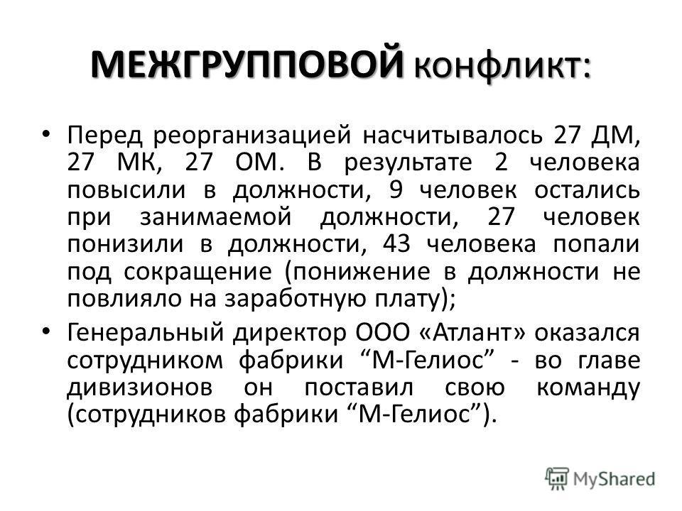 МЕЖГРУППОВОЙ конфликт: Перед реорганизацией насчитывалось 27 ДМ, 27 МК, 27 ОМ. В результате 2 человека повысили в должности, 9 человек остались при занимаемой должности, 27 человек понизили в должности, 43 человека попали под сокращение (понижение в