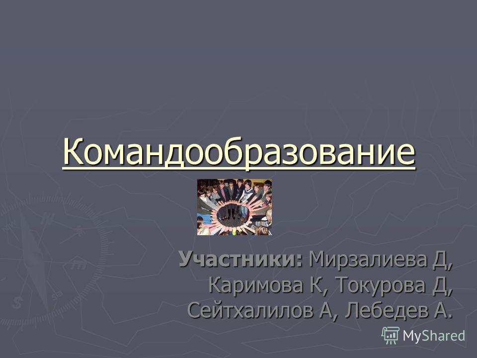 Командообразование Участники: Мирзалиева Д, Каримова К, Токурова Д, Сейтхалилов А, Лебедев А.
