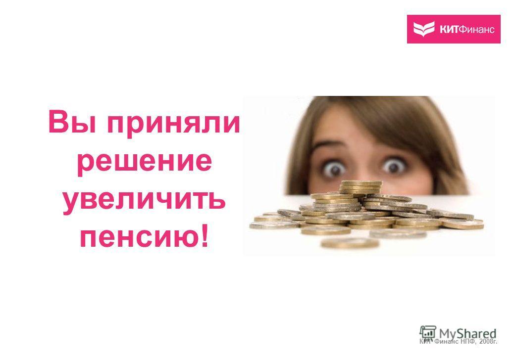 Вы приняли решение увеличить пенсию! КИТ Финанс НПФ, 2008г.