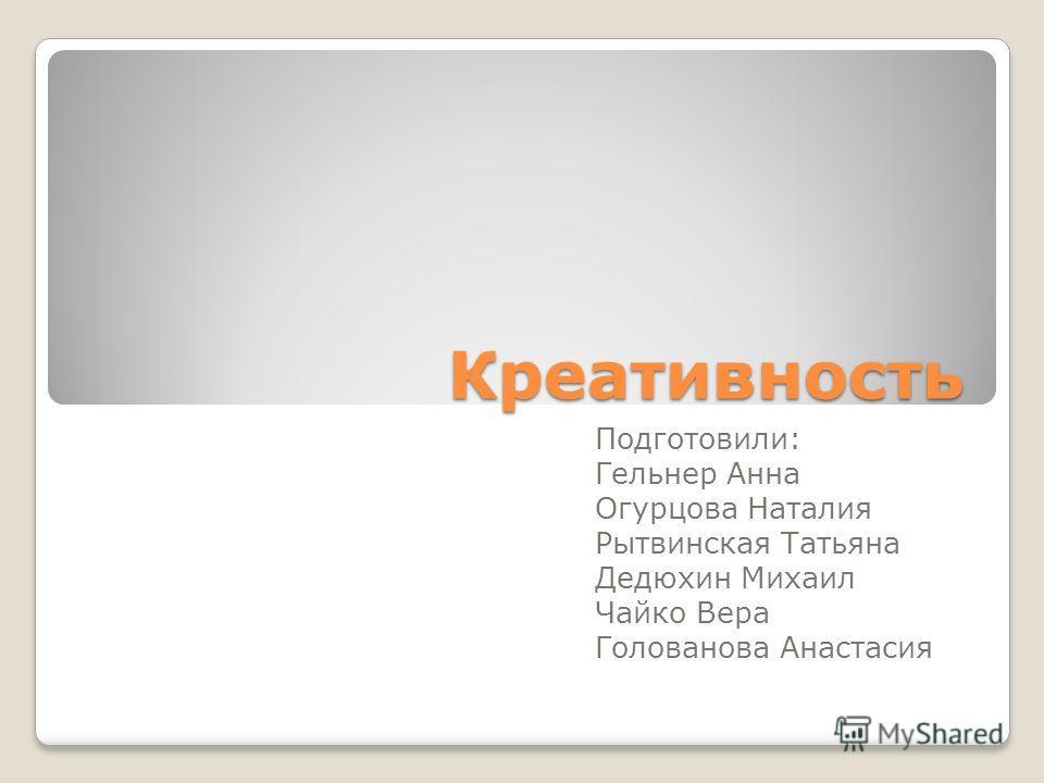 Креативность Подготовили: Гельнер Анна Огурцова Наталия Рытвинская Татьяна Дедюхин Михаил Чайко Вера Голованова Анастасия