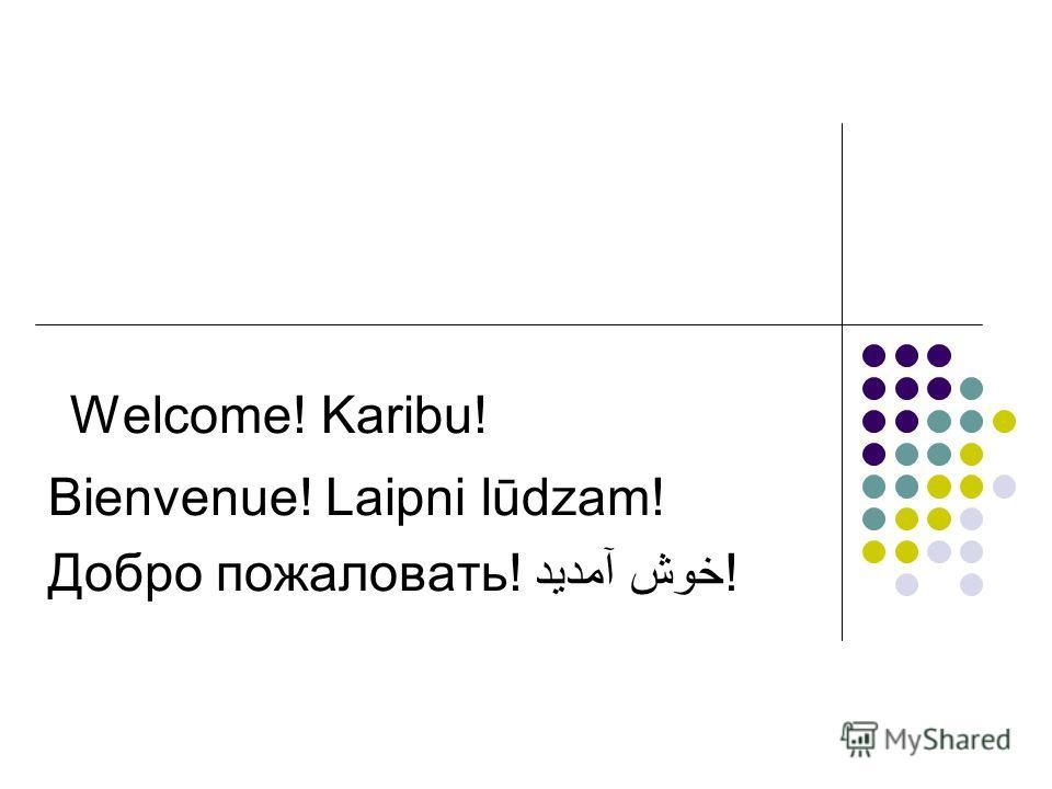 Welcome! Karibu! Bienvenue! Laipni lūdzam! Добро пожаловать! خوش آمدید!