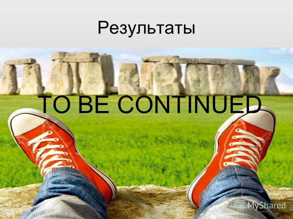 Результаты TO BE CONTINUED