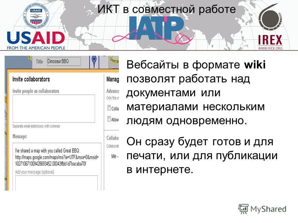 ИКТ в совместной работе Вебсайты в формате wiki позволят работать над документами или материалами нескольким людям одновременно. Он сразу будет готов и для печати, или для публикации в интернете.