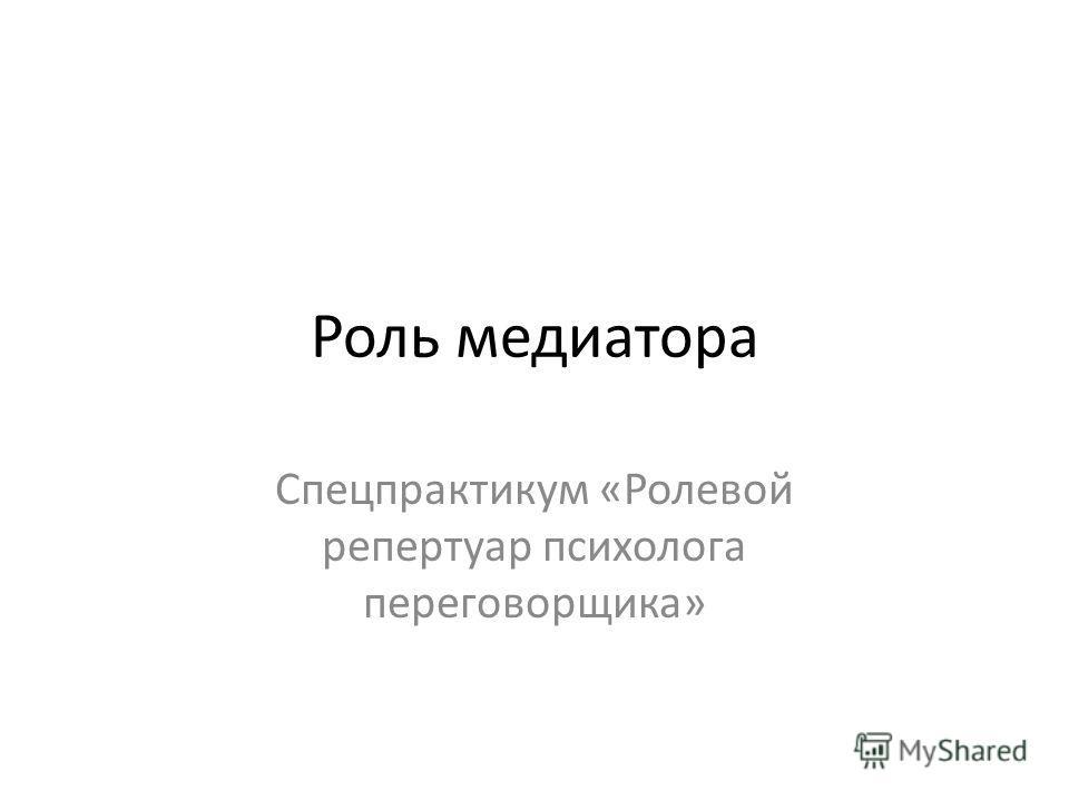 Роль медиатора Спецпрактикум «Ролевой репертуар психолога переговорщика»