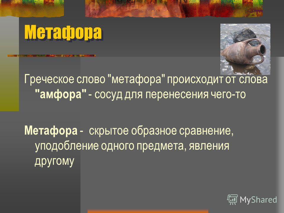 Метафора Греческое слово метафора происходит от слова амфора - сосуд для перенесения чего-то Метафора - скрытое образное сравнение, уподобление одного предмета, явления другому