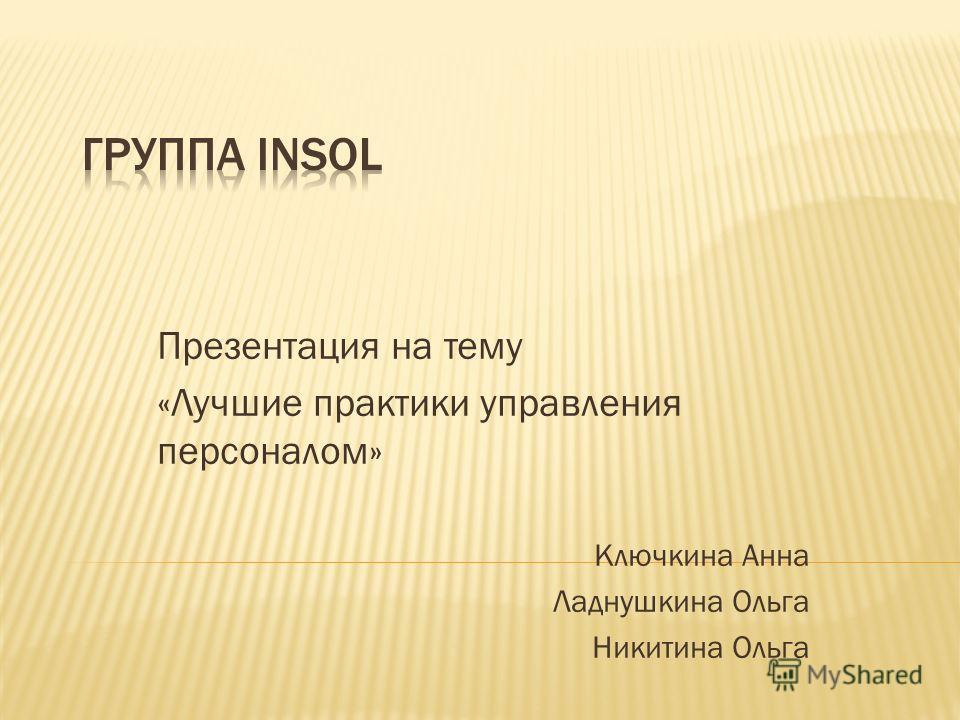 Презентация на тему «Лучшие практики управления персоналом» Ключкина Анна Ладнушкина Ольга Никитина Ольга