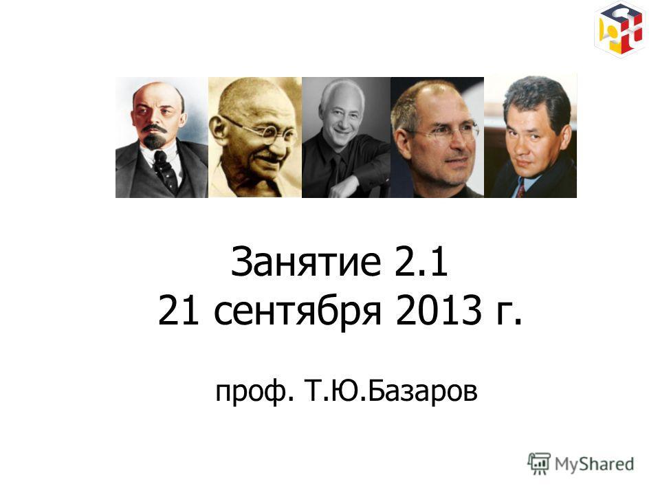 Занятие 2.1 21 сентября 2013 г. проф. Т.Ю.Базаров