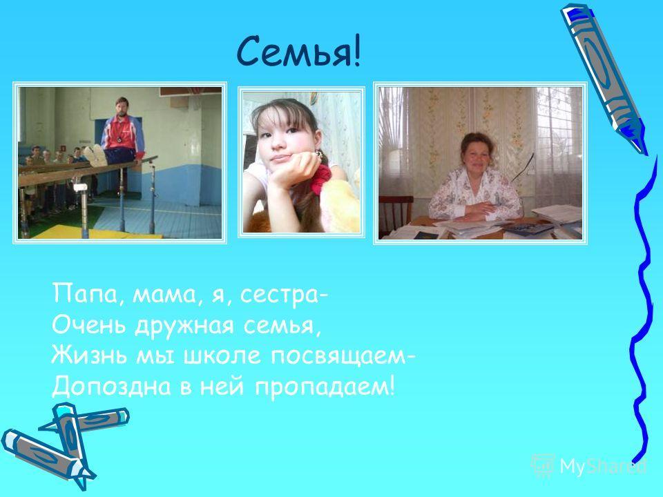 Семья! Папа, мама, я, сестра- Очень дружная семья, Жизнь мы школе посвящаем- Допоздна в ней пропадаем!