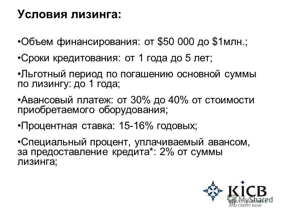 Условия лизинга: Объем финансирования: от $50 000 до $1млн.; Сроки кредитования: от 1 года до 5 лет; Льготный период по погашению основной суммы по лизингу: до 1 года; Авансовый платеж: от 30% до 40% от стоимости приобретаемого оборудования; Процентн
