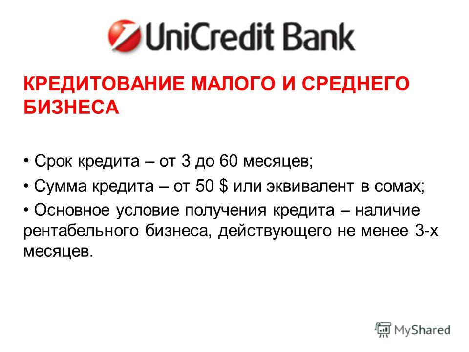 UNICREDIT БАНК КРЕДИТОВАНИЕ МАЛОГО И СРЕДНЕГО БИЗНЕСА Срок кредита – от 3 до 60 месяцев; Сумма кредита – от 50 $ или эквивалент в сомах; Основное условие получения кредита – наличие рентабельного бизнеса, действующего не менее 3-х месяцев.
