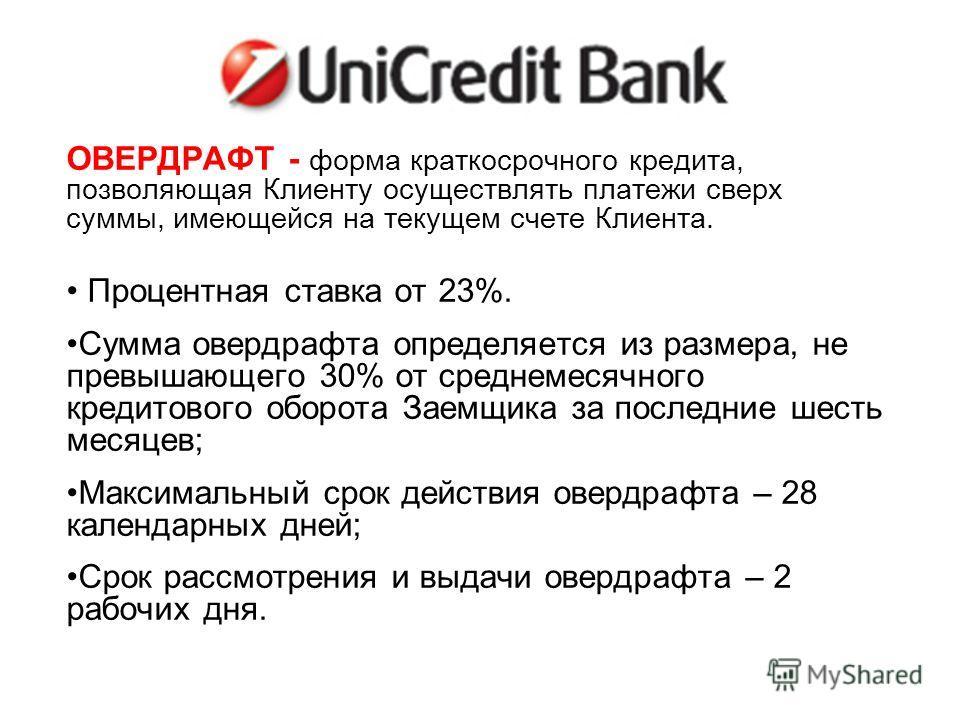 UNICREDIT БАНК ОВЕРДРАФТ - форма краткосрочного кредита, позволяющая Клиенту осуществлять платежи сверх суммы, имеющейся на текущем счете Клиента. Процентная ставка от 23%. Сумма овердрафта определяется из размера, не превышающего 30% от среднемесячн