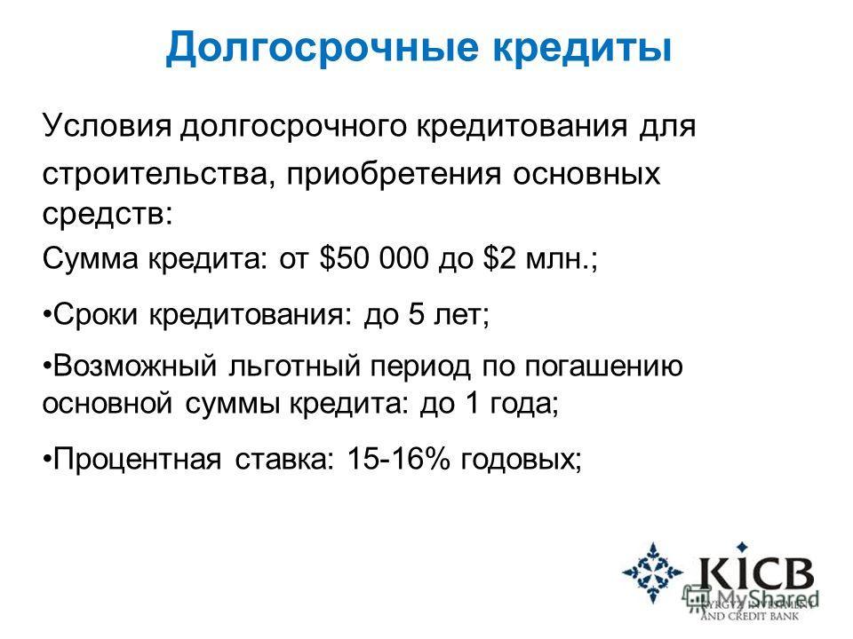Долгосрочные кредиты Условия долгосрочного кредитования для строительства, приобретения основных средств: Сумма кредита: от $50 000 до $2 млн.; Сроки кредитования: до 5 лет; Возможный льготный период по погашению основной суммы кредита: до 1 года; Пр