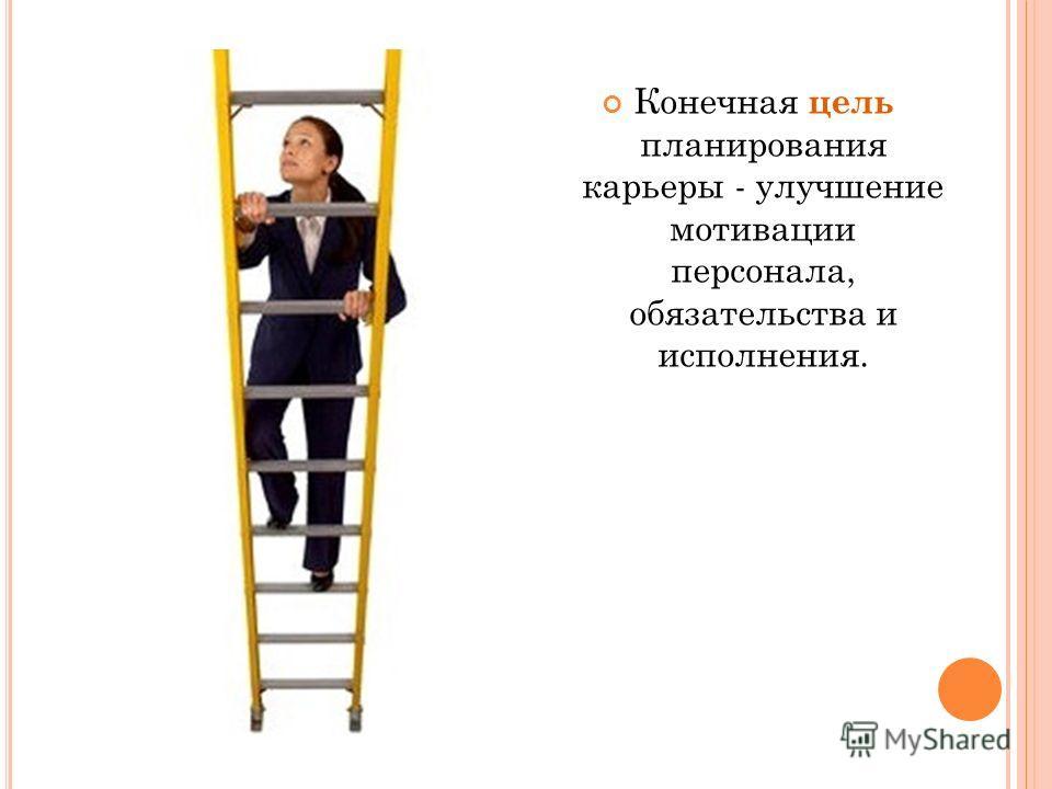 Конечная цель планирования карьеры - улучшение мотивации персонала, обязательства и исполнения.
