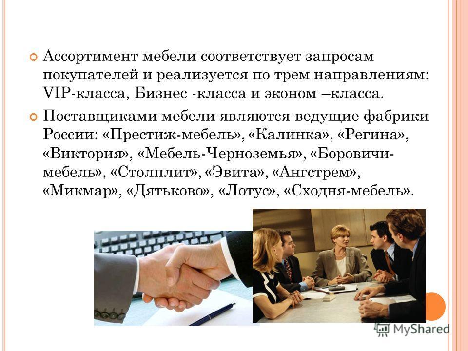 Ассортимент мебели соответствует запросам покупателей и реализуется по трем направлениям: VIP-класса, Бизнес -класса и эконом –класса. Поставщиками мебели являются ведущие фабрики России: «Престиж-мебель», «Калинка», «Регина», «Виктория», «Мебель-Чер