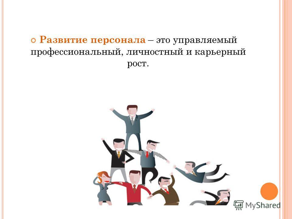 Развитие персонала – это управляемый профессиональный, личностный и карьерный рост.