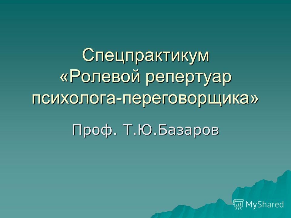 Спецпрактикум «Ролевой репертуар психолога-переговорщика» Проф. Т.Ю.Базаров