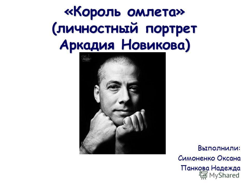 «Король омлета» (личностный портрет Аркадия Новикова) Выполнили: Симоненко Оксана Панкова Надежда