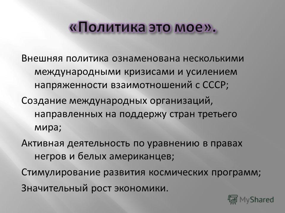 Внешняя политика ознаменована несколькими международными кризисами и усилением напряженности взаимотношений с СССР; Создание международных организаций, направленных на поддержу стран третьего мира; Активная деятельность по уравнению в правах негров и