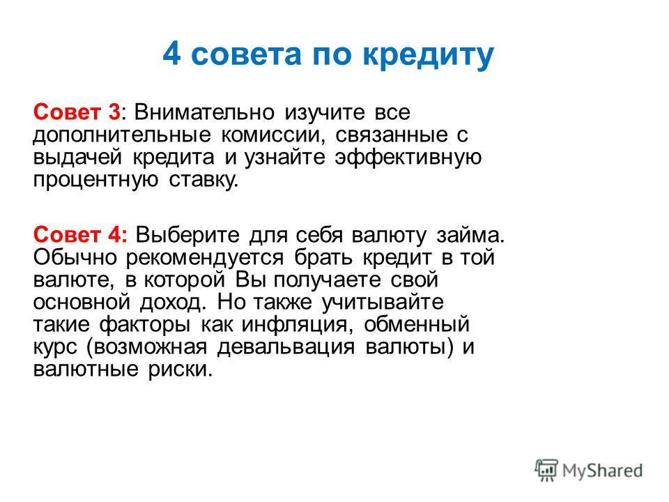 4 совета по кредиту Совет 3: Внимательно изучите все дополнительные комиссии, связанные с выдачей кредита и узнайте эффективную процентную ставку. Совет 4: Выберите для себя валюту займа. Обычно рекомендуется брать кредит в той валюте, в которой Вы п