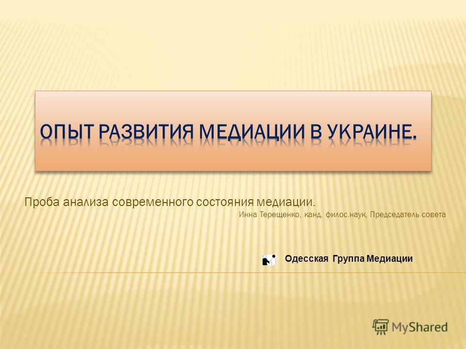 Проба анализа современного состояния медиации. Инна Терещенко, канд. филос.наук, Председатель совета Одесская Группа Медиации