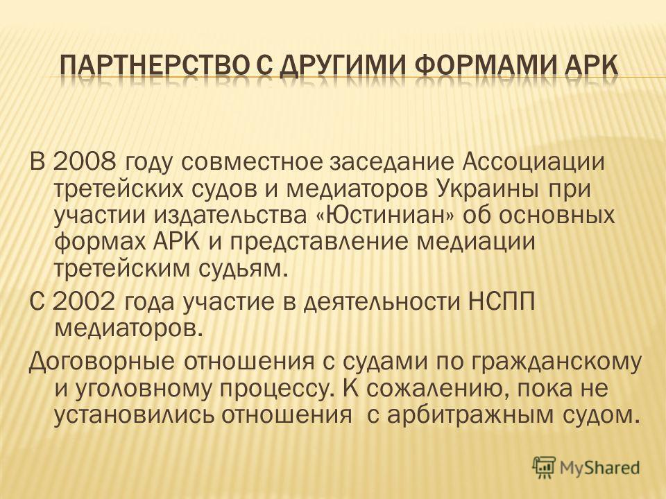 В 2008 году совместное заседание Ассоциации третейских судов и медиаторов Украины при участии издательства «Юстиниан» об основных формах АРК и представление медиации третейским судьям. С 2002 года участие в деятельности НСПП медиаторов. Договорные от