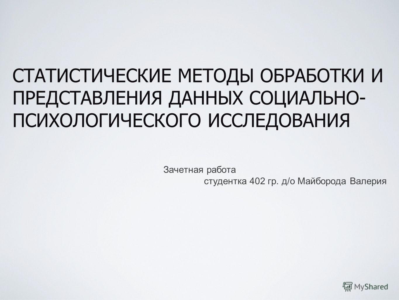 СТАТИСТИЧЕСКИЕ МЕТОДЫ ОБРАБОТКИ И ПРЕДСТАВЛЕНИЯ ДАННЫХ СОЦИАЛЬНО- ПСИХОЛОГИЧЕСКОГО ИССЛЕДОВАНИЯ Зачетная работа студентка 402 гр. д/о Майборода Валерия