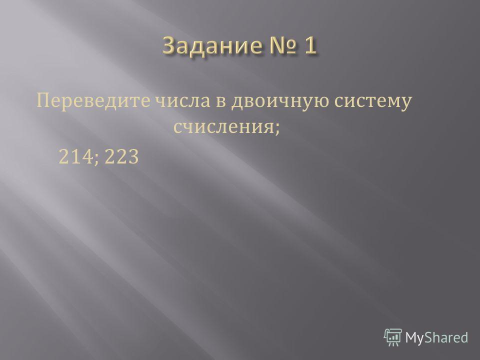 Переведите числа в двоичную систему счисления; 214; 223