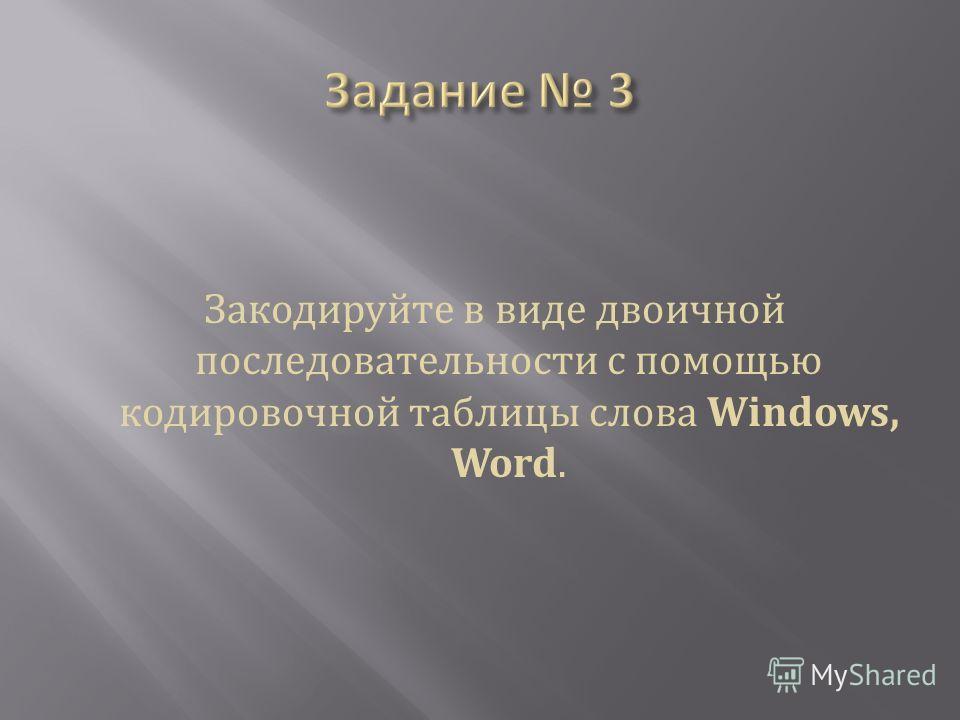 Закодируйте в виде двоичной последовательности с помощью кодировочной таблицы слова Windows, Word.