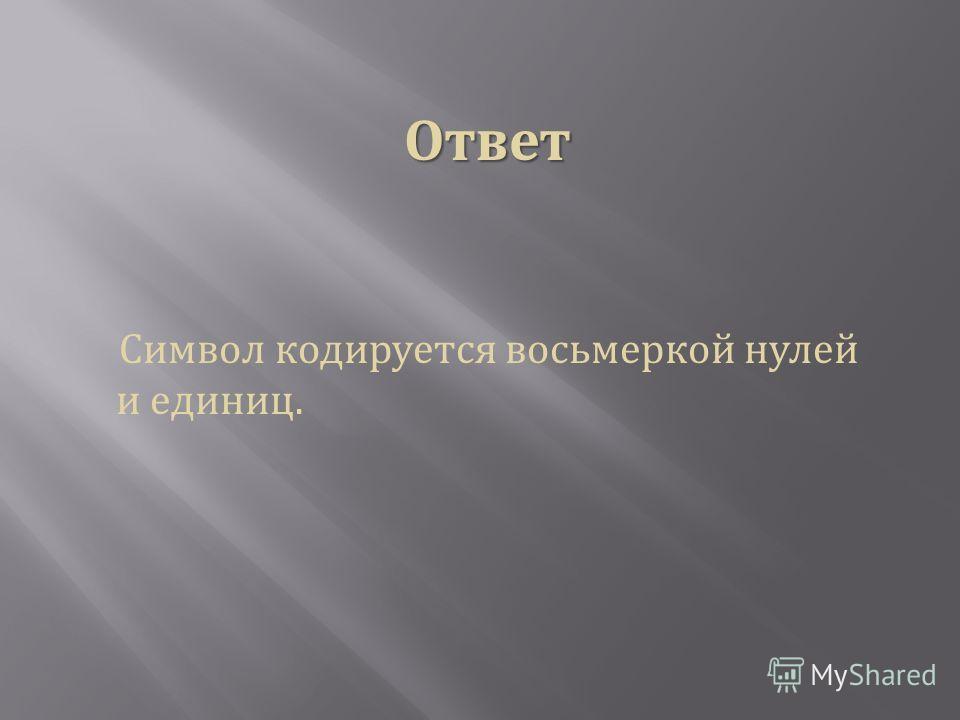 Ответ Символ кодируется восьмеркой нулей и единиц.