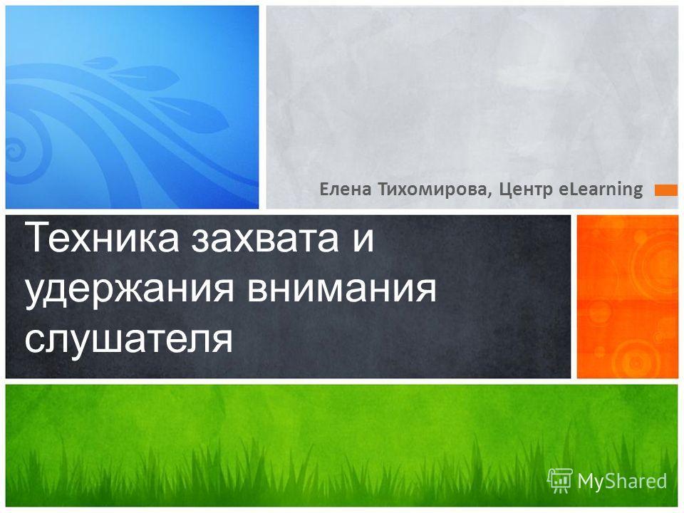 Елена Тихомирова, Центр eLearning Техника захвата и удержания внимания слушателя