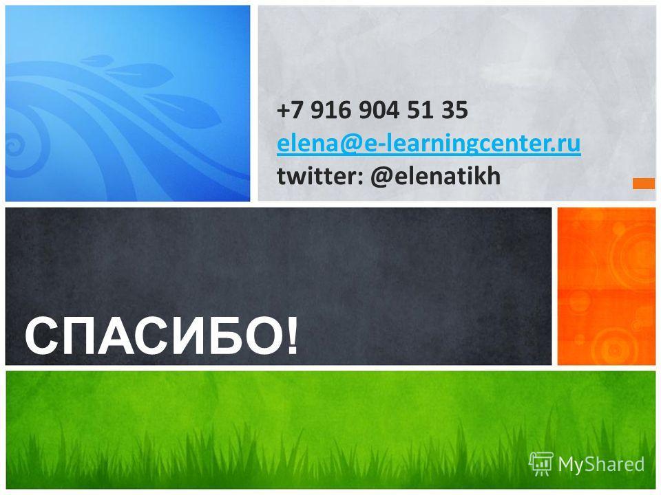 СПАСИБО! +7 916 904 51 35 elena@e-learningcenter.ru twitter: @elenatikh