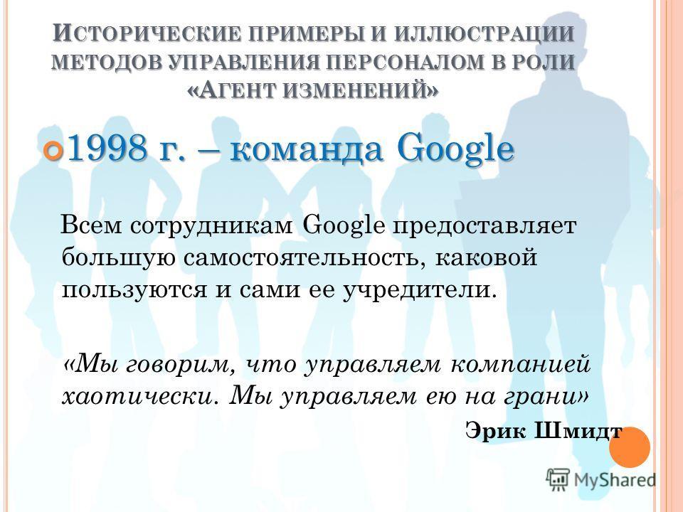 И СТОРИЧЕСКИЕ ПРИМЕРЫ И ИЛЛЮСТРАЦИИ МЕТОДОВ УПРАВЛЕНИЯ ПЕРСОНАЛОМ В РОЛИ «А ГЕНТ ИЗМЕНЕНИЙ » 1998 г. – команда Googlе 1998 г. – команда Googlе Всем сотрудникам Google предоставляет большую самостоятельность, каковой пользуются и сами ее учредители. «