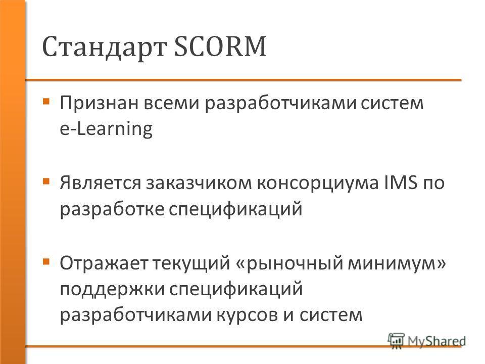 Стандарт SCORM Признан всеми разработчиками систем e-Learning Является заказчиком консорциума IMS по разработке спецификаций Отражает текущий «рыночный минимум» поддержки спецификаций разработчиками курсов и систем