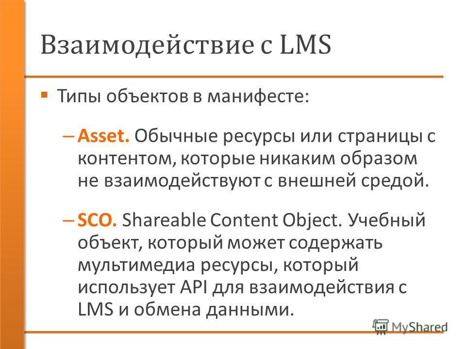 Взаимодействие с LMS Типы объектов в манифесте: – Asset. Обычные ресурсы или страницы с контентом, которые никаким образом не взаимодействуют с внешней средой. – SCO. Shareable Content Object. Учебный объект, который может содержать мультимедиа ресур