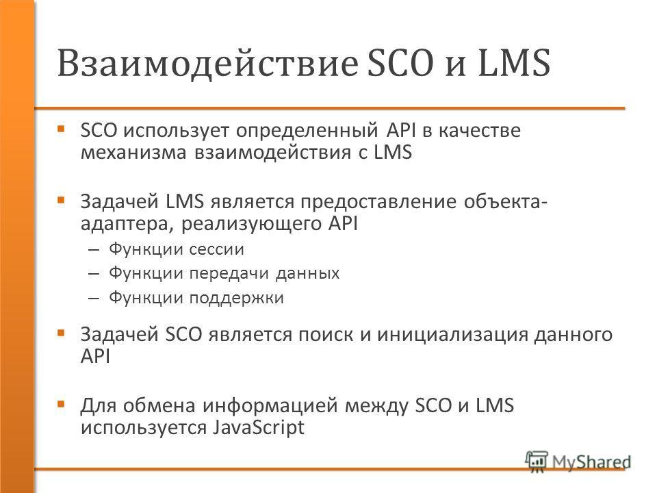 Взаимодействие SCO и LMS SCO использует определенный API в качестве механизма взаимодействия с LMS Задачей LMS является предоставление объекта- адаптера, реализующего API – Функции сессии – Функции передачи данных – Функции поддержки Задачей SCO явля