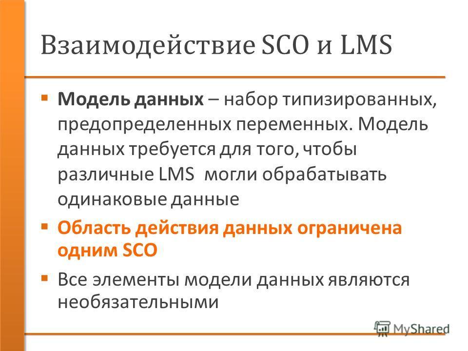 Взаимодействие SCO и LMS Модель данных – набор типизированных, предопределенных переменных. Модель данных требуется для того, чтобы различные LMS могли обрабатывать одинаковые данные Область действия данных ограничена одним SCO Все элементы модели да