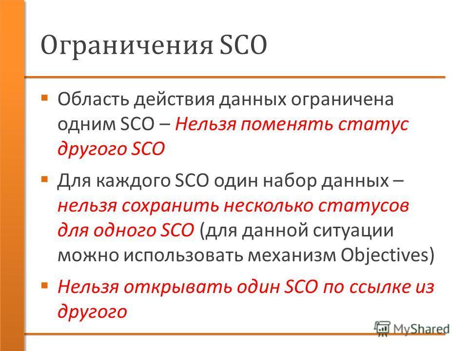Ограничения SCO Область действия данных ограничена одним SCO – Нельзя поменять статус другого SCO Для каждого SCO один набор данных – нельзя сохранить несколько статусов для одного SCO (для данной ситуации можно использовать механизм Objectives) Нель