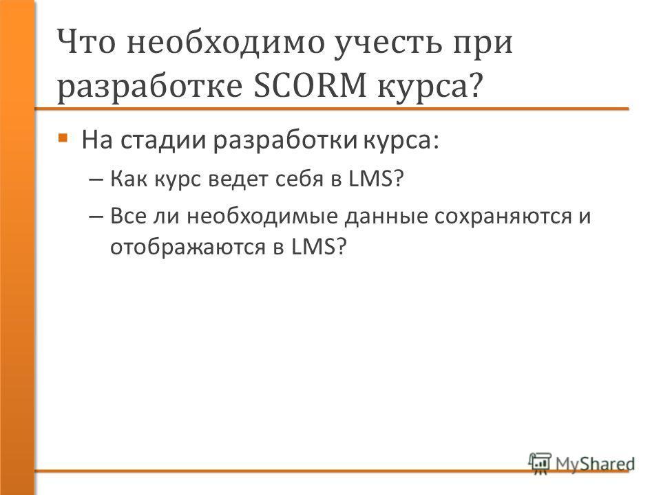 Что необходимо учесть при разработке SCORM курса? На стадии разработки курса: – Как курс ведет себя в LMS? – Все ли необходимые данные сохраняются и отображаются в LMS?
