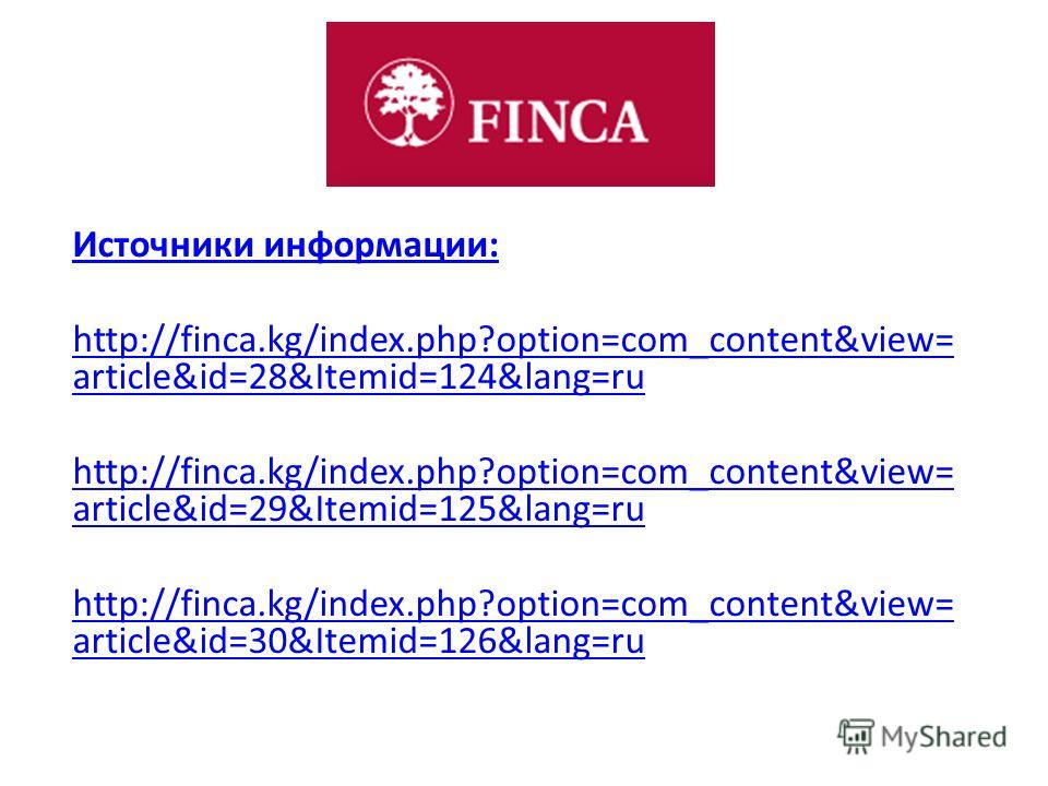 Источники информации: http://finca.kg/index.php?option=com_content&view= article&id=28&Itemid=124&lang=ru http://finca.kg/index.php?option=com_content&view= article&id=29&Itemid=125&lang=ru http://finca.kg/index.php?option=com_content&view= article&i