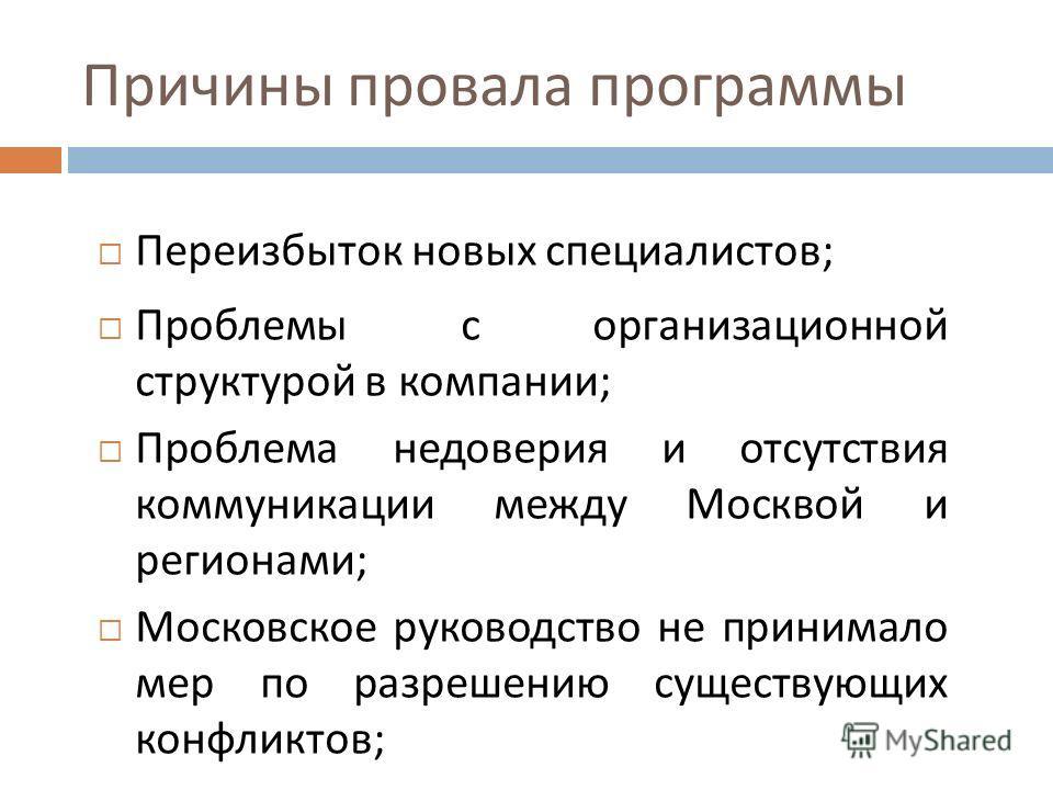 Причины провала программы Переизбыток новых специалистов ; Проблемы с организационной структурой в компании ; Проблема недоверия и отсутствия коммуникации между Москвой и регионами ; Московское руководство не принимало мер по разрешению существующих