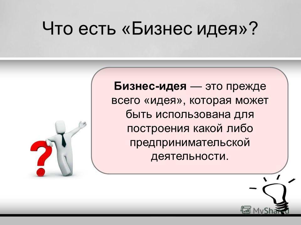 Что есть «Бизнес идея»? Бизнес-идея это прежде всего «идея», которая может быть использована для построения какой либо предпринимательской деятельности.
