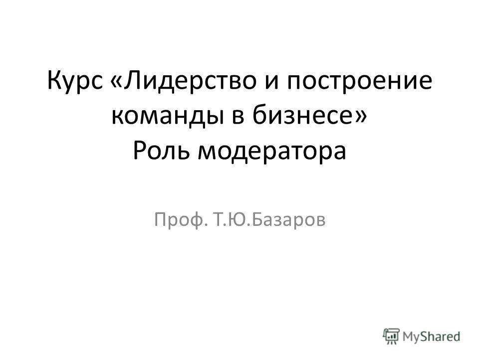 Курс «Лидерство и построение команды в бизнесе» Роль модератора Проф. Т.Ю.Базаров