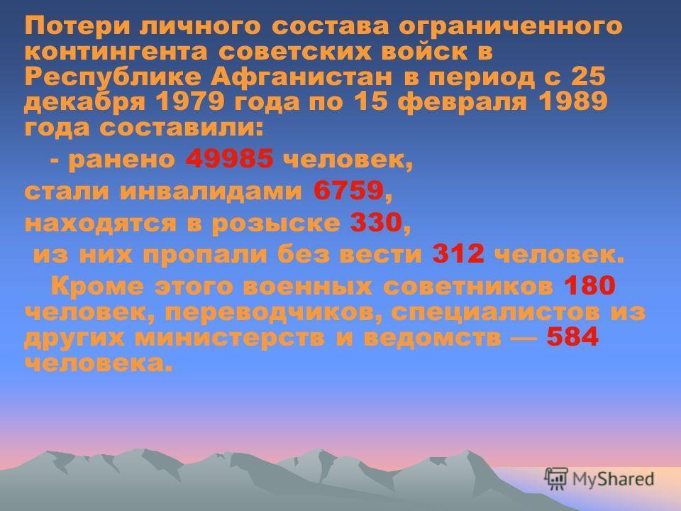 Потери личного состава ограниченного контингента советских войск в Республике Афганистан в период с 25 декабря 1979 года по 15 февраля 1989 года составили: - ранено 49985 человек, стали инвалидами 6759, находятся в розыске 330, из них пропали без вес