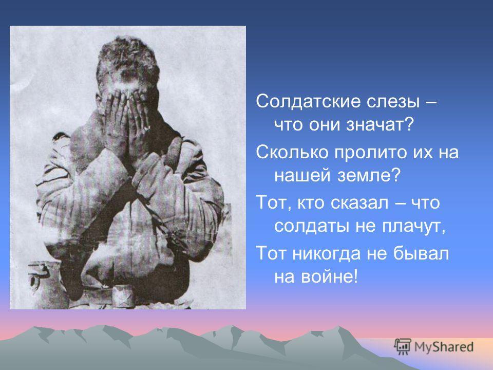 Солдатские слезы – что они значат? Сколько пролито их на нашей земле? Тот, кто сказал – что солдаты не плачут, Тот никогда не бывал на войне!