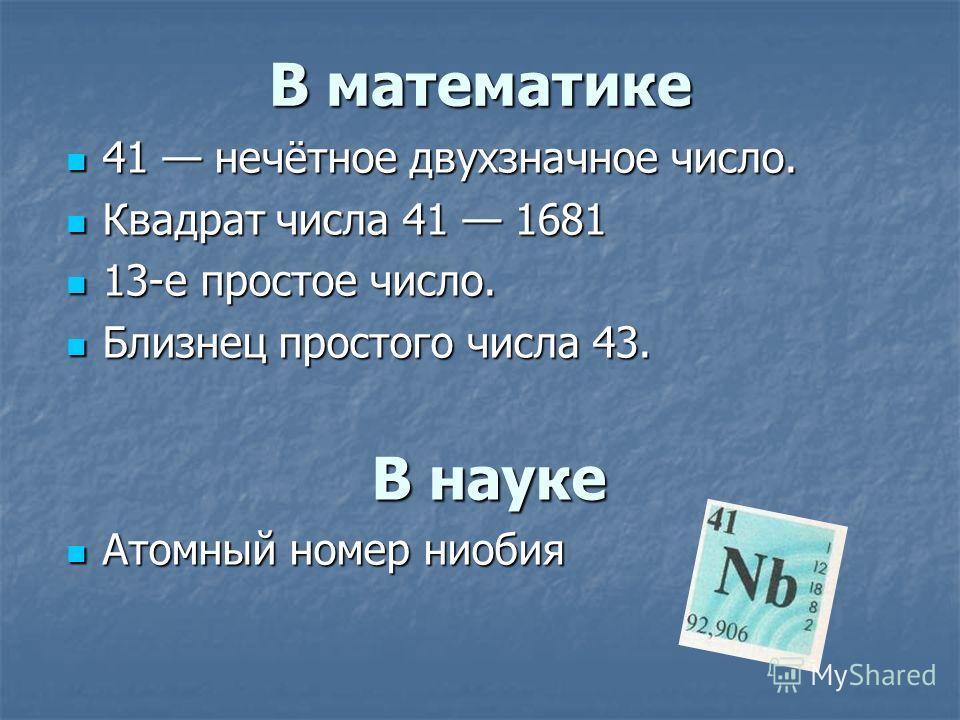 В математике 41 нечётное двухзначное число. 41 нечётное двухзначное число. Квадрат числа 41 1681 Квадрат числа 41 1681 13-е простое число. 13-е простое число. Близнец простого числа 43. Близнец простого числа 43. В науке Атомный номер ниобия Атомный